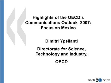 1 Highlights of the OECD's Communications Outlook 2007: Focus on Mexico Dimitri Ypsilanti Directorate for Science, Technology and Industry, OECD.