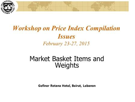Workshop on Price Index Compilation Issues February 23-27, 2015 Market Basket Items and Weights Gefinor Rotana Hotel, Beirut, Lebanon.