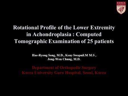 Rotational Profile of the Lower Extremity in Achondroplasia : Computed Tomographic Examination of 25 patients Hae-Ryong Song, M.D., Keny Swapnil.M M.S,