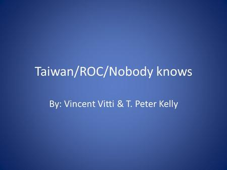 Taiwan/ROC/Nobody knows By: Vincent Vitti & T. Peter Kelly.