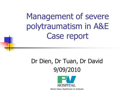 Management of severe polytraumatism in A&E Case report Dr Dien, Dr Tuan, Dr David 9/09/2010.