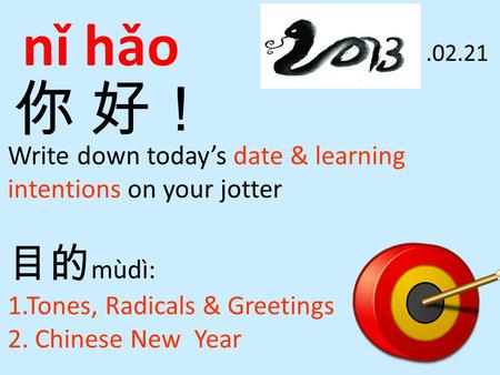 你 好! nǐ hǎo Write down today's date & learning intentions on your jotter 目的 mùdì: 1.Tones, Radicals & Greetings 2. Chinese New Year.02.21.