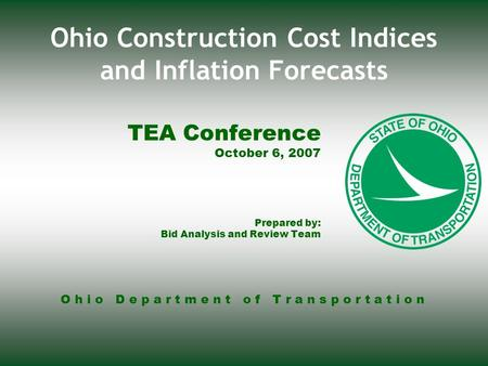O h i o D e p a r t m e n t o f T r a n s p o r t a t i o n Ohio Construction Cost Indices and Inflation Forecasts TEA Conference October 6, 2007 Prepared.