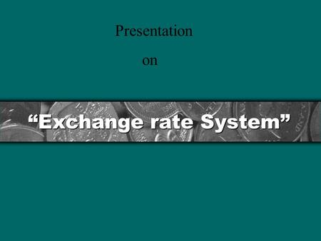 """Exchange rate System"" Presentation on. Contents Exchange Rate System. 3 Principles of Exchange Rate. How to choose an Exchange Rate System. Key Currency."