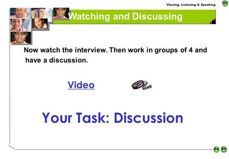 Viewing, Listening & Speaking Watching and Discussing Now watch the interview. Then work in groups of 4 and have a discussion. Video Your Task: Discussion.