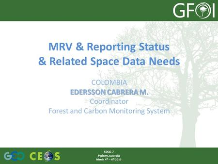 MRV & Reporting Status & Related Space Data Needs COLOMBIA EDERSSON CABRERA M. Coordinator Forest and Carbon Monitoring System SDCG-7 Sydney, Australia.