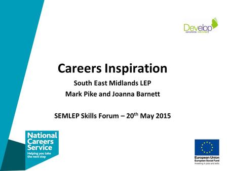 Careers Inspiration South East Midlands LEP Mark Pike and Joanna Barnett SEMLEP Skills Forum – 20 th May 2015.