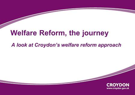 Welfare Reform, the journey A look at Croydon's welfare reform approach.