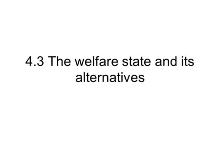 4.3 The welfare state and its alternatives. What is the welfare state? The welfare state refers to various forms of benefit payments and services, designed.