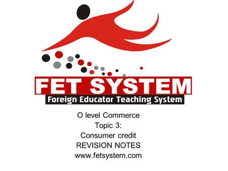 O level Commerce Topic 3: Consumer credit REVISION NOTES www.fetsystem.com.