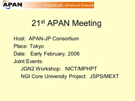 21 st APAN Meeting Host: APAN-JP Consortium Place: Tokyo Date: Early February, 2006 Joint Events: JGN2 Workshop: NICT/MPHPT NGI Core University Project: