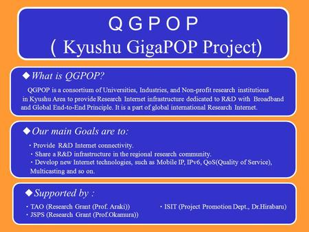 Q G P O P ( Kyushu GigaPOP Project ) ◆ What is QGPOP? QGPOP is a consortium of Universities, Industries, and Non-profit research institutions in Kyushu.
