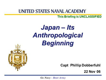 Go Navy – Beat Army Japan – Its Anthropological Beginning This Briefing is UNCLASSIFIED Capt Phillip Dobberfuhl 22 Nov 06.