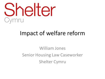 Impact of welfare reform William Jones Senior Housing Law Caseworker Shelter Cymru.