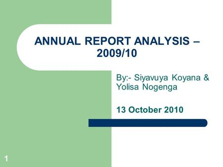1 ANNUAL REPORT ANALYSIS – 2009/10 By:- Siyavuya Koyana & Yolisa Nogenga 13 October 2010.