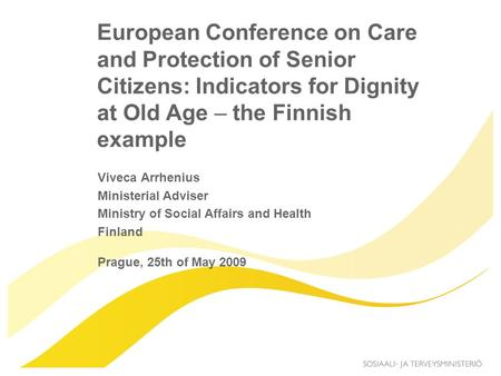 European Conference on Care and Protection of Senior Citizens: Indicators for Dignity at Old Age – the Finnish example Viveca Arrhenius Ministerial Adviser.