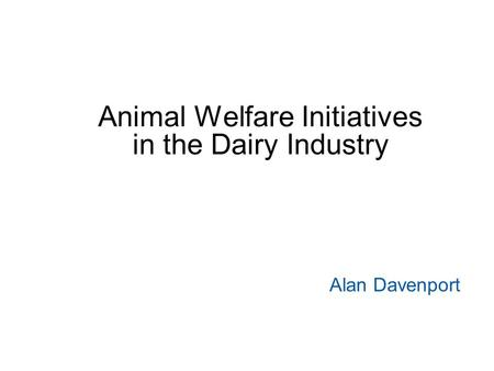 Animal Welfare Initiatives in the Dairy Industry Alan Davenport.