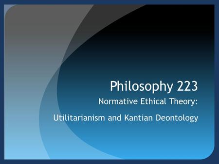 Philosophy 223 Normative Ethical Theory: Utilitarianism and Kantian Deontology.