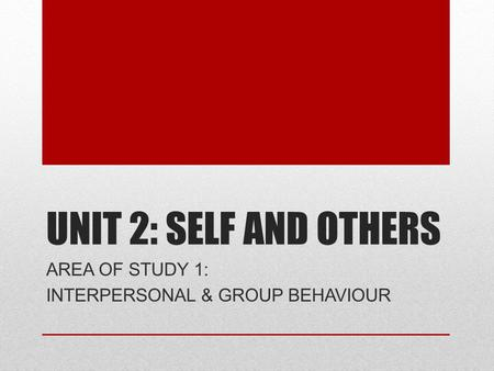 UNIT 2: SELF AND OTHERS AREA OF STUDY 1: INTERPERSONAL & GROUP BEHAVIOUR.