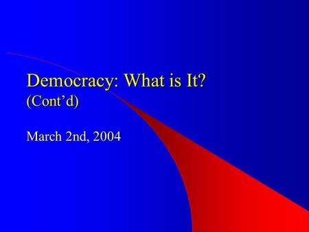 Democracy: What is It? (Cont'd) March 2nd, 2004. Democracy -- A Process Representative (Delegate) Democracy Direct Democracy Participatory Democracy Representative.