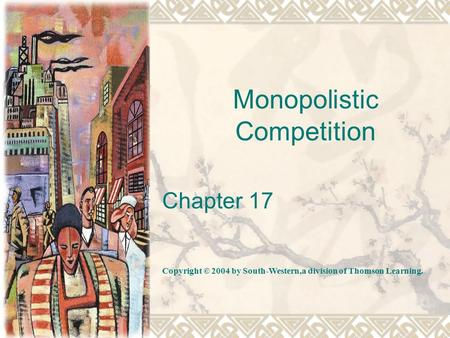 Monopolistic Competition Chapter 17 Copyright © 2004 by South-Western,a division of Thomson Learning.