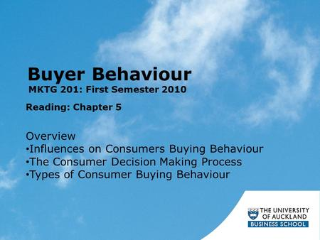 Buyer Behaviour Reading: Chapter 5 MKTG 201: First Semester 2010 Overview Influences on Consumers Buying Behaviour The Consumer Decision Making Process.