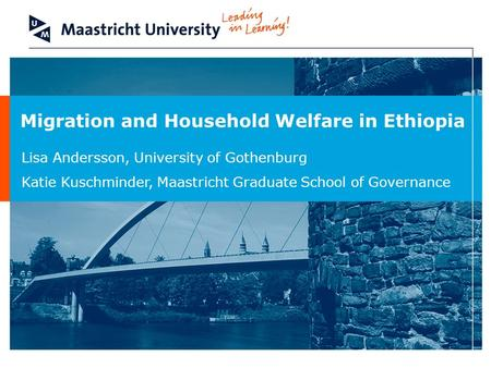 Migration and Household Welfare in Ethiopia Lisa Andersson, University of Gothenburg Katie Kuschminder, Maastricht Graduate School of Governance.