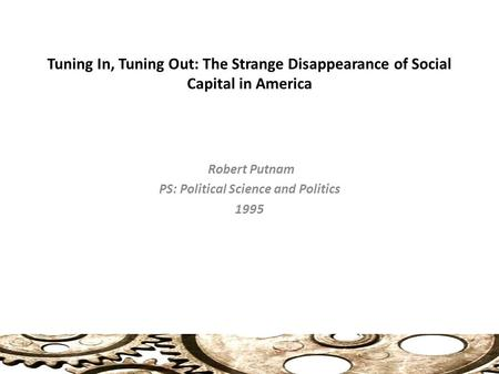 Tuning In, Tuning Out: The Strange Disappearance of Social Capital in America Robert Putnam PS: Political Science and Politics 1995.