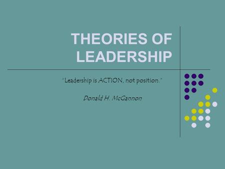 "THEORIES OF LEADERSHIP ""Leadership is ACTION, not position."" Donald H. McGannon."