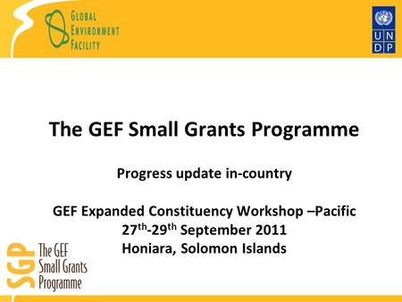 The GEF Small Grants Programme Progress update in-country GEF Expanded Constituency Workshop –Pacific 27 th -29 th September 2011 Honiara, Solomon Islands.
