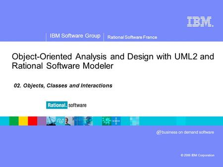 ® IBM Software Group © 2006 IBM Corporation Rational Software France Object-Oriented Analysis and Design with UML2 and Rational Software Modeler 02. Objects,