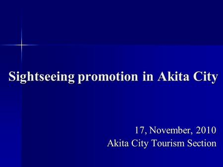 Sightseeing promotion in Akita City 17, November, 2010 Akita City Tourism Section.
