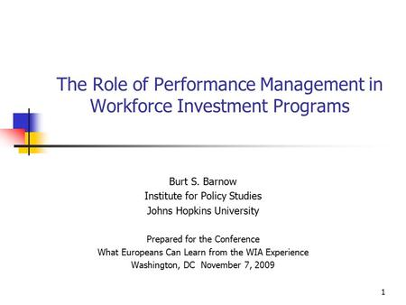 1 The Role of Performance Management in Workforce Investment Programs Burt S. Barnow Institute for Policy Studies Johns Hopkins University Prepared for.