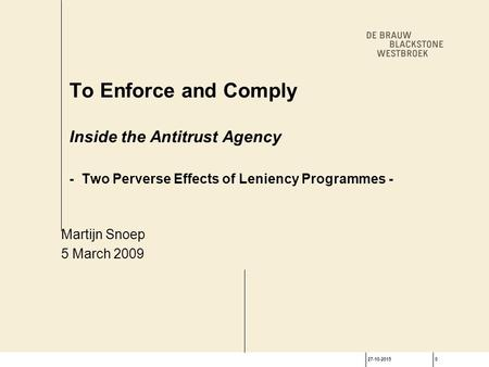 27-10-20150 To Enforce and Comply Inside the Antitrust Agency - Two Perverse Effects of Leniency Programmes - Martijn Snoep 5 March 2009.