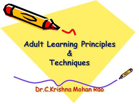 Adult Learning Principles & Techniques Dr.C.Krishna Mohan Rao.