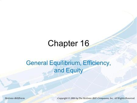 Chapter 16 General Equilibrium, Efficiency, and Equity McGraw-Hill/Irwin Copyright © 2008 by The McGraw-Hill Companies, Inc. All Rights Reserved.