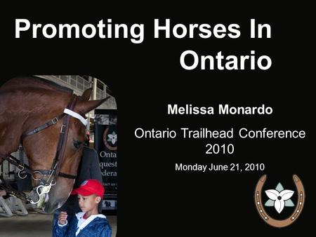Promoting Horses In Ontario Melissa Monardo Ontario Trailhead Conference 2010 Monday June 21, 2010.
