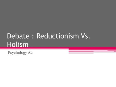 Debate : Reductionism Vs. Holism Psychology A2. Reductionism Argues that all psychological phenomenon can be reduced to simple parts. Support deterministic.