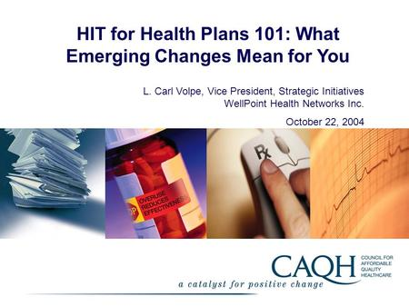 HIT for Health Plans 101: What Emerging Changes Mean for You L. Carl Volpe, Vice President, Strategic Initiatives WellPoint Health Networks Inc. October.