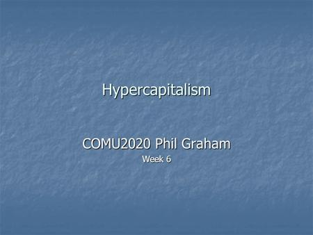 Hypercapitalism COMU2020 Phil Graham Week 6. Political economy As a branch of moral philosophy As a branch of moral philosophy As the study of how values.