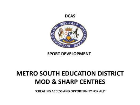 "DCAS METRO SOUTH EDUCATION DISTRICT MOD & SHARP CENTRES ""CREATING ACCESS AND OPPORTUNITY FOR ALL"" SPORT DEVELOPMENT."