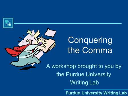 Purdue University Writing Lab Conquering the Comma A workshop brought to you by the Purdue University Writing Lab.