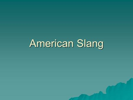 American Slang. What is… Formal Language  Grammatically correct English  The English you find in books Informal Language  Slang  How people usually.