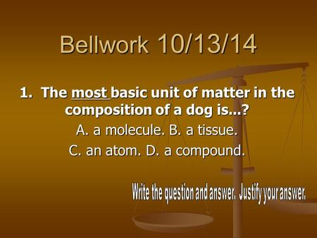 Bellwork 10/13/14 1. The most basic unit of matter in the composition of a dog is...? A. a molecule. B. a tissue. C. an atom. D. a compound.
