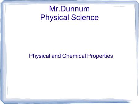 Mr.Dunnum Physical Science Physical and Chemical Properties.