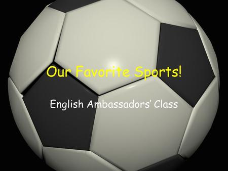 Our Favorite Sports! English Ambassadors' Class. What is your favourite sport? My favourite sport is… basketball tennis.