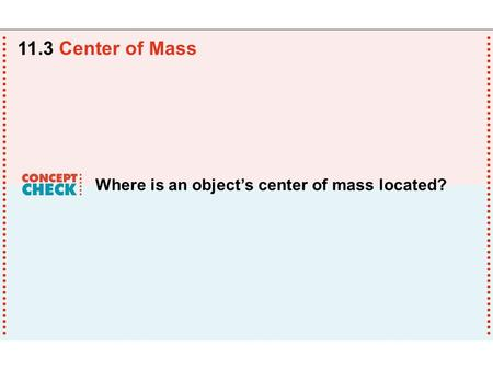 11.3 Center of Mass Where is an object's center of mass located?