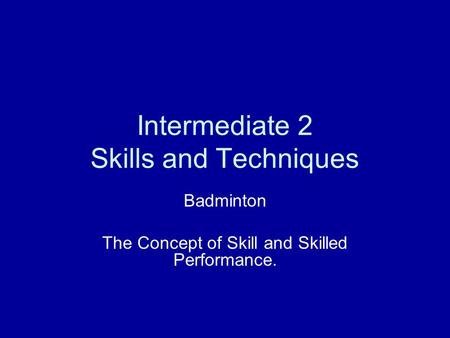 Intermediate 2 Skills and Techniques Badminton The Concept of Skill and Skilled Performance.