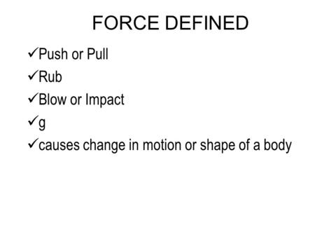 FORCE DEFINED Push or Pull Rub Blow or Impact g causes change in motion or shape of a body.
