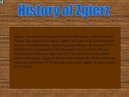 "Zgierz - a town and municipality in the Lodz region, in the county of Zgierz. The origin of the name""Zgierz"" isn't known In old documents, the city was."